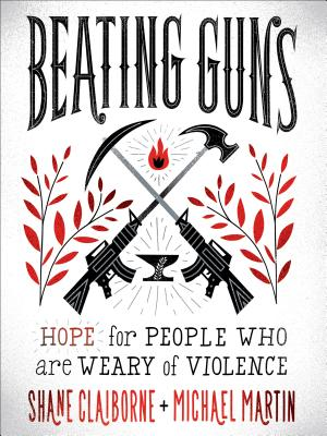 Beating Guns: Hope for People Who Are Weary of Violence - Claiborne, Shane, and Martin, Michael