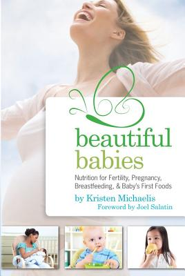 Beautiful Babies: Nutrition for Fertility, Pregnancy, Breastfeeding, and Baby's First Foods - Michaelis, Kristen, and Salatin, Joel (Foreword by)
