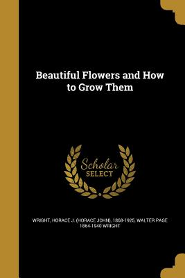 Beautiful Flowers and How to Grow Them - Wright, Horace J (Horace John) 1868-19 (Creator), and Wright, Walter Page 1864-1940