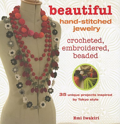Beautiful Hand-Stitched Jewelry: Crocheted, Embroidered, Beaded: 35 Unique Projects by Tokyo Style - Iwakiri, Emi