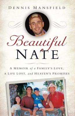 Beautiful Nate: A Memoir of a Family's Love, a Life Lost, and Heaven's Promises - Mansfield, Dennis