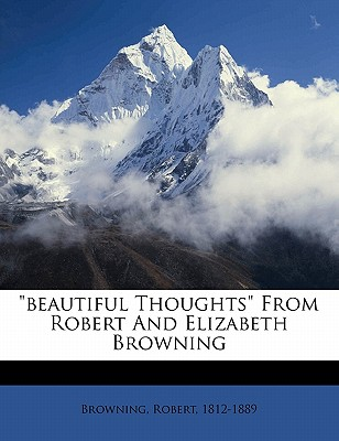 Beautiful Thoughts from Robert and Elizabeth Browning - Browning, Robert