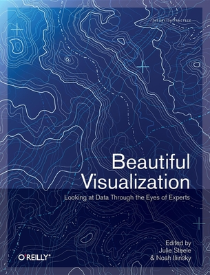 Beautiful Visualization: Looking at Data Through the Eyes of Experts - Steele, Julie, and Iliinsky, Noah
