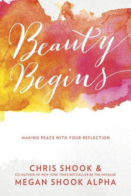 Beauty Begins: Making Peace with Your Reflection - Shook, Chris, and Shook Alpha, Megan