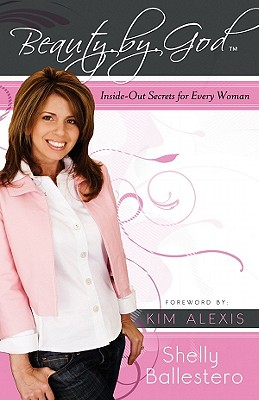 Beauty by God: Inside-Out Secrets for Every Woman - Ballestero, Shelly