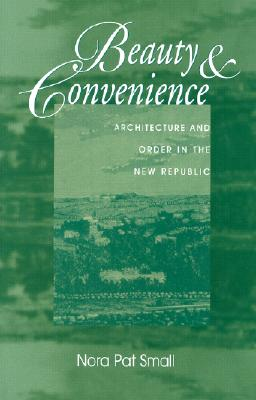 Beauty & Convenience: Architecture and Order in the New Republic - Small, Nora Pat