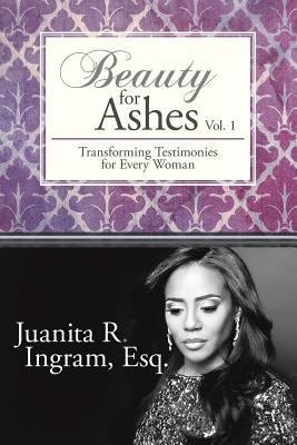 Beauty for Ashes: Transforming Testimonies for Every Woman Vol. 1 - Ingram Esq, Juanita R
