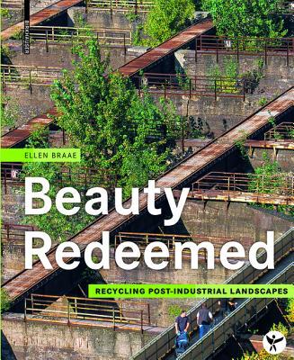 Beauty Redeemed: Recycling Post-Industrial Landscapes - Braae, Ellen