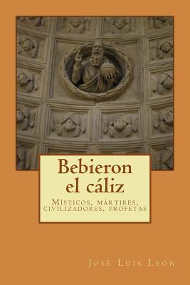 Bebieron El Caliz: Misticos y Martires, Civilizadores y Profetas - Leon, Jose Luis