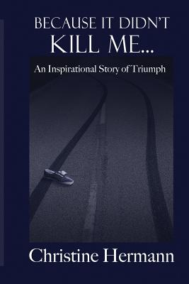 Because It Didn't Kill Me...: An Inspirational Story of Triumph - Hermann, Christine