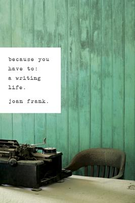 Because You Have to: A Writing Life - Frank, Joan
