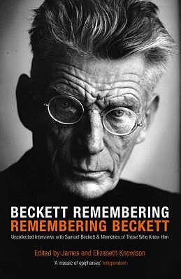 Beckett Remembering: Remembering Beckett: Unpublished Interviews with Samuel Beckett and Memories of Those Who Knew Him - Knowlson, James