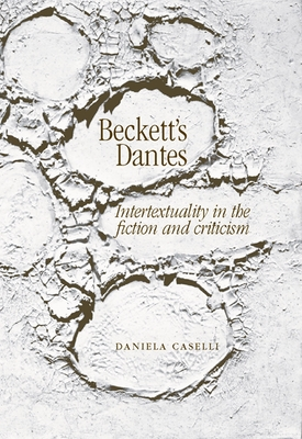 Beckett's Dantes: Intertextuality in the Fiction and Criticism - Caselli, Daniela