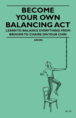 Become Your Own Balancing ACT - Learn to Balance Everything from Brooms to Chairs on Your Chin - Anon
