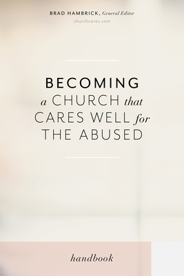Becoming a Church That Cares Well for the Abused - Hambrick, Brad (Editor), and Denhollander, Rachael (Contributions by), and Edmondson, Mika (Contributions by)