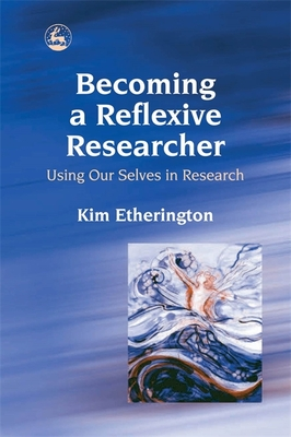 Becoming a Reflexive Researcher: Using Our Selves in Research - Etherington, Kim