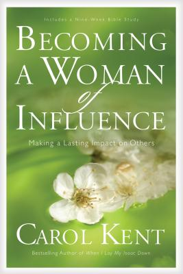 Becoming a Woman of Influence: Making a Lasting Impact on Others - Kent, Carol