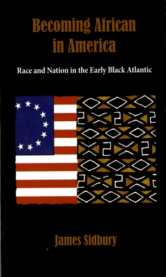 Becoming African in America: Race and Nation in the Early Black Atlantic - Sidbury, James