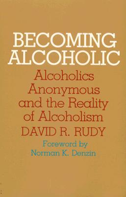 Becoming Alcoholic: Alcoholics Anonymous and the Reality of Alcoholism - Rudy, David R, Professor, PhD