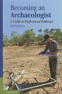 Becoming an Archaeologist: A Guide to Professional Pathways - Flatman, Joe C.