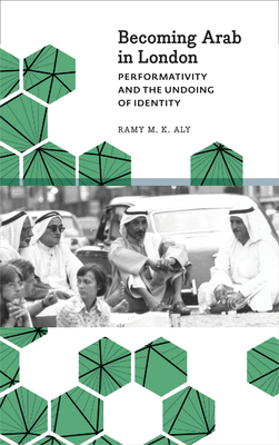 Becoming Arab in London: Performativity and the Undoing of Identity - Aly, Ramy M. K