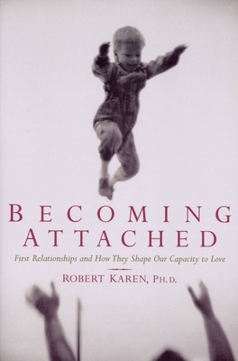 Becoming Attached: First Relationships and How They Shape Our Capacity to Love - Karen, Robert