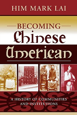 Becoming Chinese American: A History of Communities and Institutions - Lai, Him Mark, and Hsu, Madeline (Foreword by), and Lai (Chinese Historical Society, Him Mark (Contributions by)
