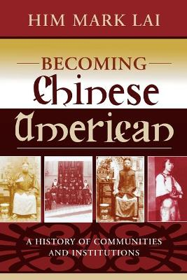 Becoming Chinese American: A History of Communities and Institutions - Lai, Him Mark