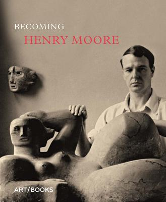 Becoming Henry Moore - Moore, Henry, and Higham, Hannah (Editor), and Barassi, Sebastiano (Text by)