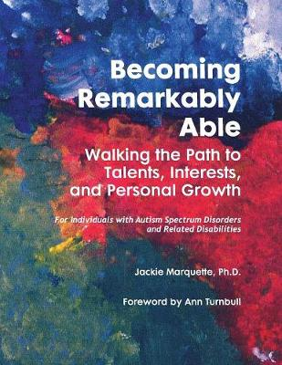 Becoming Remarkably Able: Walking the Path to Talents, Interests, and Personal Growth: For Individuals with Autism Spectrum Disorders and Related Disabilities - Marquette, Jackie, and Turnbull, Ann, Ed (Foreword by)