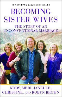 Becoming Sister Wives: The Story of an Unconventional Marriage - Brown, Kody