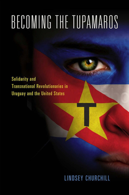 Becoming the Tupamaros: Solidarity and Transnational Revolutionaries in Uruguay and the United States - Churchill, Lindsey