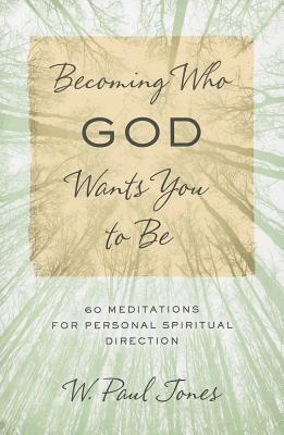 Becoming Who God Wants You to Be: 60 Meditations for Personal Spiritual Direction - Jones, W Paul