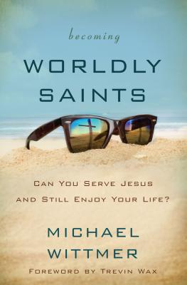 Becoming Worldly Saints: Can You Serve Jesus and Still Enjoy Your Life? - Wittmer, Michael E