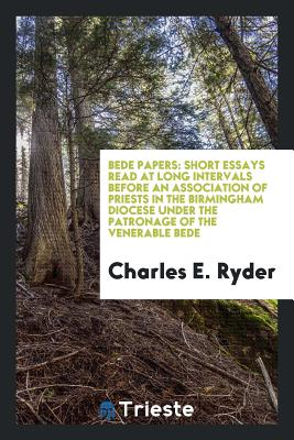 Bede Papers: Short Essays Read at Long Intervals Before an Association of Priests in the Birmingham Diocese Under the Patronage of the Venerable Bede - Ryder, Charles E