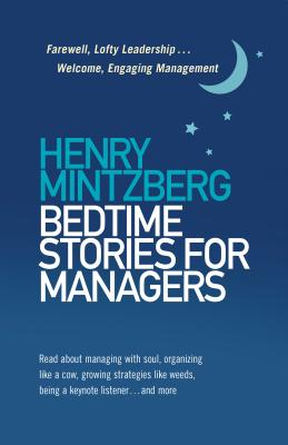 Bedtime Stories for Managers: Farewell, Lofty Leadership . . . Welcome, Engaging Management - Mintzberg, Henry