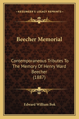 Beecher Memorial: Contemporaneous Tributes to the Memory of Henry Ward Beecher (1887) - BOK, Edward William (Editor)