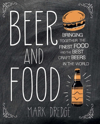 Beer and Food: Bringing together the finest food and the best craft beers in the world - Dredge, Mark