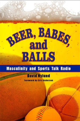 Beer, Babes, and Balls: Masculinity and Sports Talk Radio - Nylund, David, LCSW, and Anderson, Eric (Foreword by)