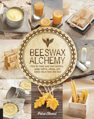 Beeswax Alchemy: How to Make Your Own Soap, Candles, Balms, Creams, and Salves from the Hive - Ahnert, Petra
