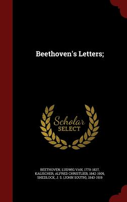 Beethoven's Letters; - Beethoven, Ludwig Van, and Kalischer, Alfred Christlieb, and Shedlock, J S 1843-1919