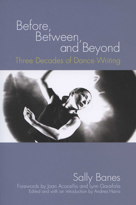 Before, Between, and Beyond: Three Decades of Dance Writing - Banes, Sally, and Harris, Andrea (Editor), and Acocella, Joan (Foreword by)