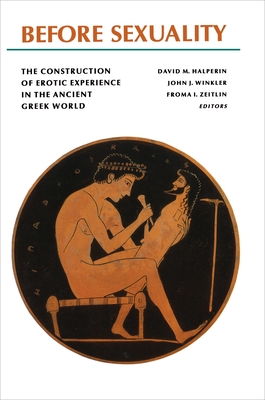 Before Sexuality: The Construction of Erotic Experience in the Ancient Greek World - Zeitlin, Froma I (Editor), and Winkler, John J (Editor), and Halperin, David M (Editor)