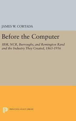 Before the Computer: IBM, NCR, Burroughs, and Remington Rand and the Industry They Created, 1865-1956 - Cortada, James W.