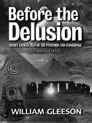 Before the Delusion: Secret Vatican Files of the Pyramids and Stonehenge - Gleeson, William