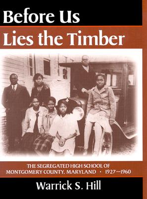 Before Us Lies the Timber: The Segregated High School of Montgomery County, Maryland, 1927-1960 - Hill, Warrick S