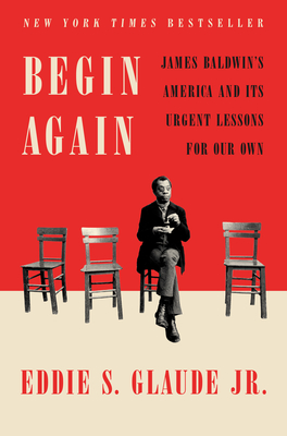 Begin Again: James Baldwin's America and Its Urgent Lessons for Our Own - Glaude, Eddie S. Jr