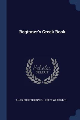 Beginner's Greek Book - Benner, Allen Rogers, and Smyth, Hebert Weir