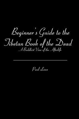 Beginner's Guide to the Tibetan Book of the Dead: A Buddhist View of the Afterlife - Lowe, Paul