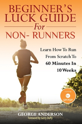 Beginner's Luck Guide For Non-Runners: Learn To Run From Scratch To An Hour In 10 Weeks - Duffy, Gerry (Foreword by), and Anderson, George